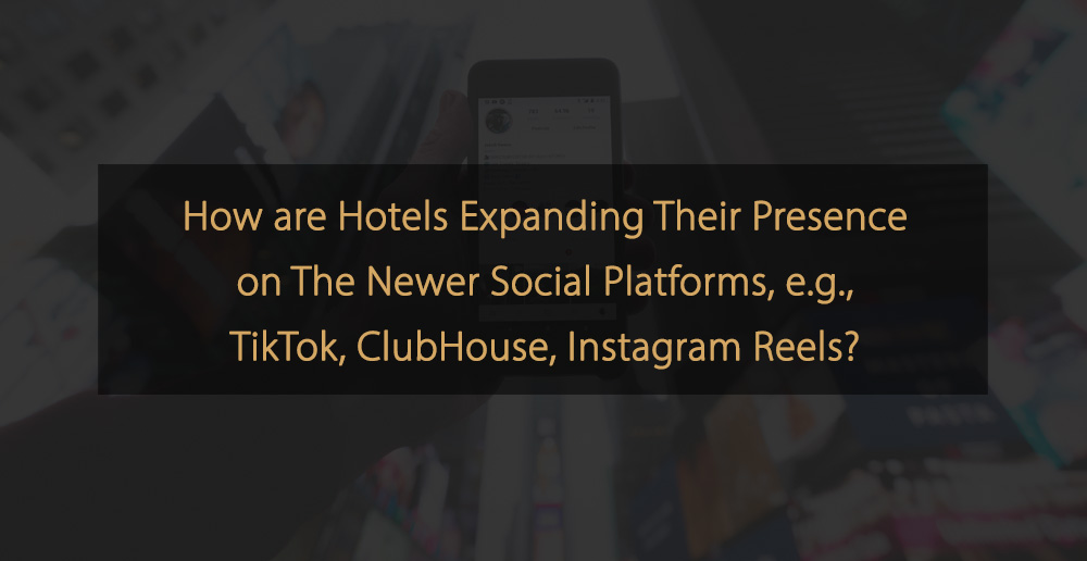 How are hotels expanding their presence on the newer social platforms TikTok, ClubHouse, Instagram Reels