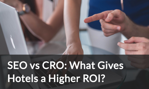 SEO vs CRO - What Gives Hotels a Higher ROI